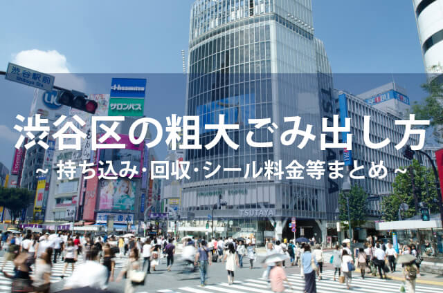 渋谷区の粗大ごみ処分|持ち込み・回収・シール料金等まとめ