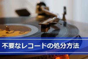 レコードの処分方法は…「廃棄」「譲渡」それとも「売却」?