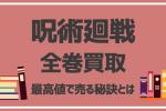 【呪術廻戦】全巻買取相場を10社比較!高く売れる方法から売るタイミングまで徹底調査