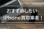 【厳選2社】おすすめしたいiPhone買取業者!下取りには注意