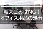 処分に粗大ごみはNG!オフィス用品の処分の仕方について紹介