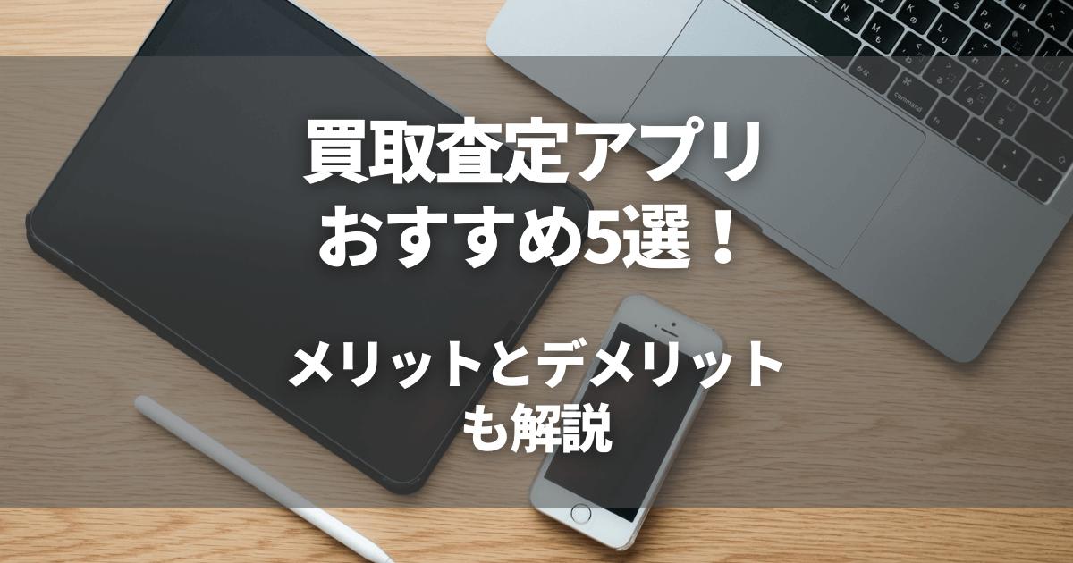 買取査定アプリのおすすめ5選!メリットとデメリットも解説