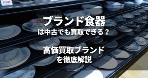 ブランド食器は中古でも買取できる?高価買取ブランドを徹底解説