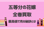 【五等分の花嫁】全巻買取相場を10社比較!高く売れる方法から売るタイミングまで徹底調査