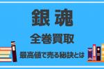 【銀魂】全巻買取相場を10社比較!高く売れる方法から売るタイミングまで徹底調査