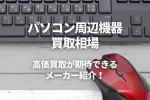 パソコン周辺機器買取相場 高価買取が期待できる メーカー紹介!