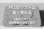 PS1のソフトは 高く売れる 人気のソフトや 高価買取方法をご紹介
