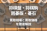 将棋盤・将棋駒 囲碁版・碁石 買取相場と買取価格 を徹底解説