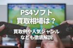 PS4ソフト 買取相場は? 買取例や人気ジャンルなども徹底解説