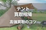 テントの買取相場!高く売れるテントの種類と高価買取のコツとは?
