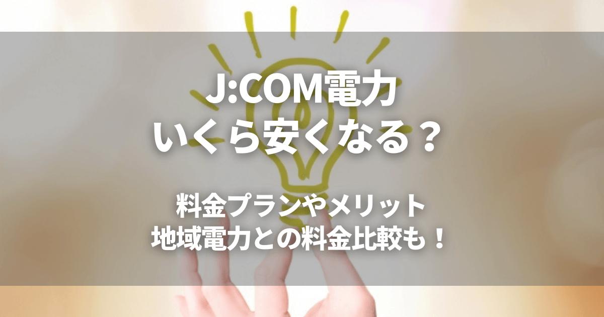 J:COM電力はいくら安くなる?料金プランやメリットを解説!地域電力との料金比較も